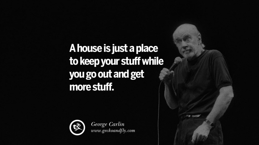 A house is just a place to keep your stuff while you go out and get more stuff. Funny And Sarcastic Quotes By George Carlin