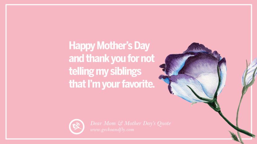 Happy Mother's Day and thank you for not telling my siblings that I'm your favorite. Inspirational Dear Mom And Happy Mother's Day Quotes