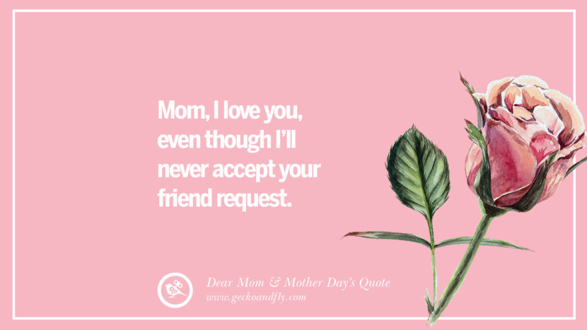 Mom, I love you, even though I'll never accept your friend request. Inspirational Dear Mom And Happy Mother's Day Quotes