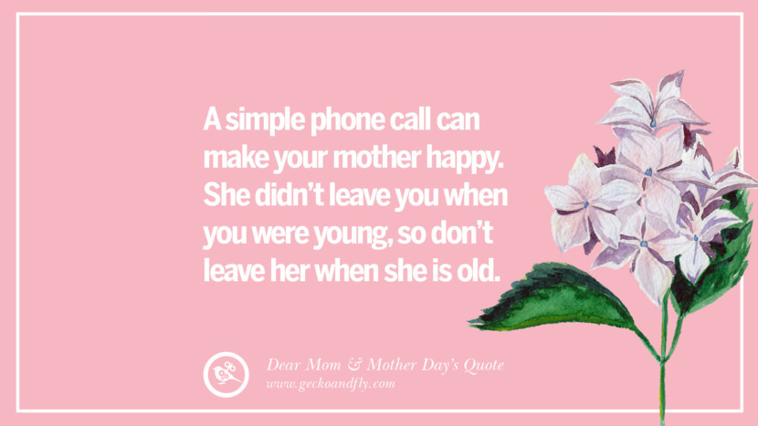 A simple phone call can make your mother happy. She didn't leave you when you were young, so don't leave her when she is old. Inspirational Dear Mom And Happy Mother's Day Quotes card messages