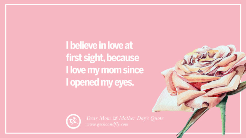 I believe in love at first sight, because I love my mom since I opened my eyes. Inspirational Dear Mom And Happy Mother's Day Quotes card messages