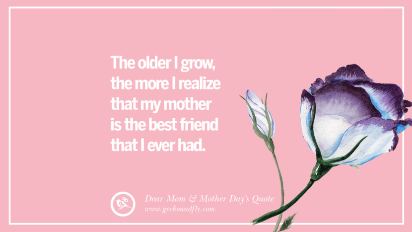 The older I grow, the more I realize that my mother is the best friend that I ever had. Inspirational Dear Mom And Happy Mother's Day Quotes