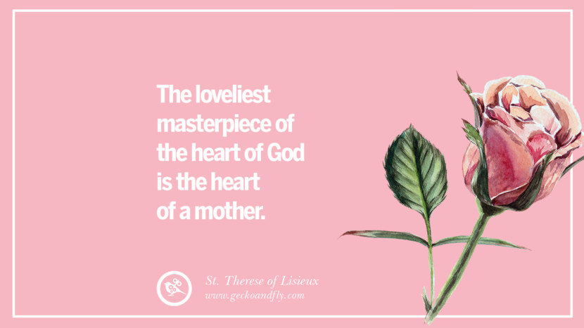 The loveliest masterpiece of the heart of God is the heart of a mother. - St. Therese of Lisieux Inspirational Dear Mom And Happy Mother's Day Quotes