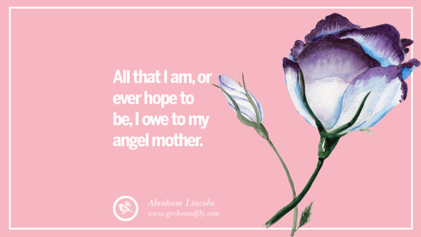 All that I am, or ever hope to be, I owe to my angel mother. - Abraham Lincoln Inspirational Dear Mom And Happy Mother's Day Quotes