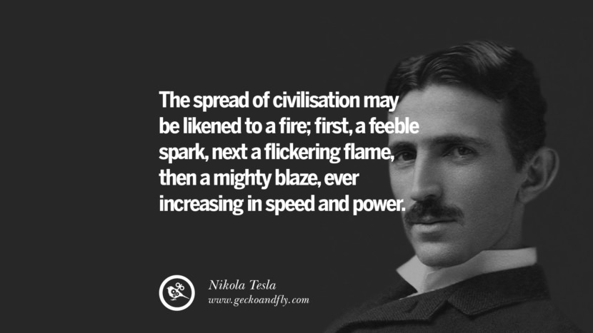 The spread of civilization may be likened to a fire; first, a feeble spark, next a flickering flame, then a mighty blaze, ever increasing in speed and power.