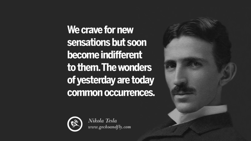 We crave for new sensations but soon become indifferent to them. The wonders of yesterday are today common occurrences.