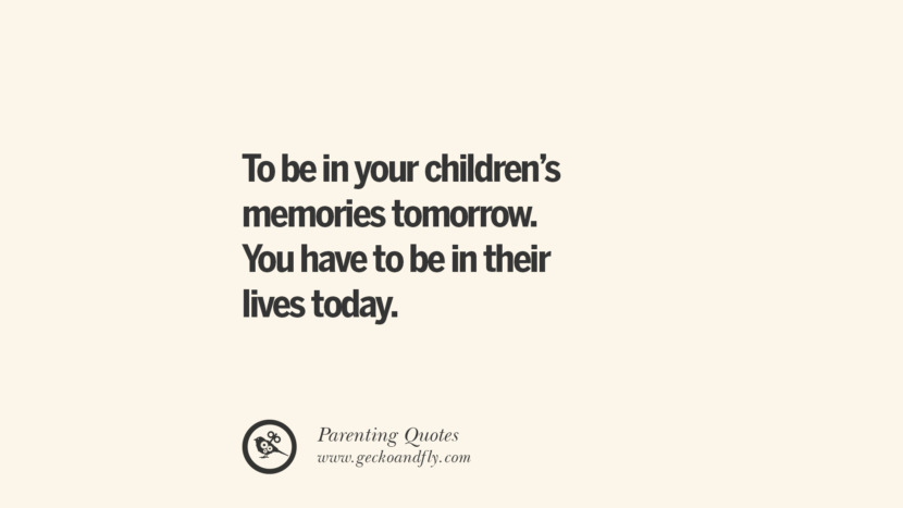 To be in your children's memories tomorrow. You have to be in their lives today. Essential Parenting Advises On Being A Good Father Or Mother