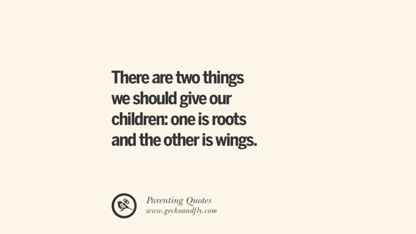 There are two things we should give our children: one is roots and the other is wings. Essential Parenting Advises On Being A Good Father Or Mother