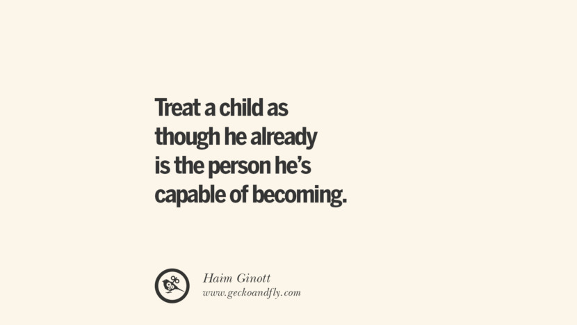 Treat a child as though he already is the person he's capable of becoming. - Haim Ginott Essential Parenting Advises On Being A Good Father Or Mother