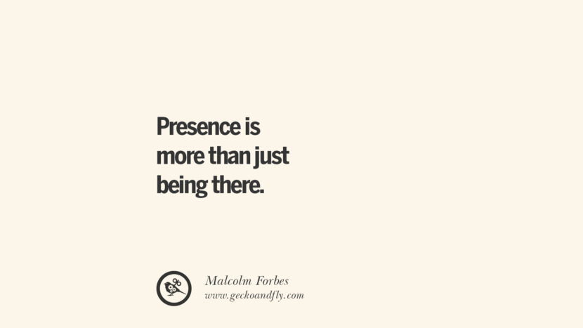 Presence is more than just being there. - Malcolm Forbes Essential Parenting Advises On Being A Good Father Or Mother