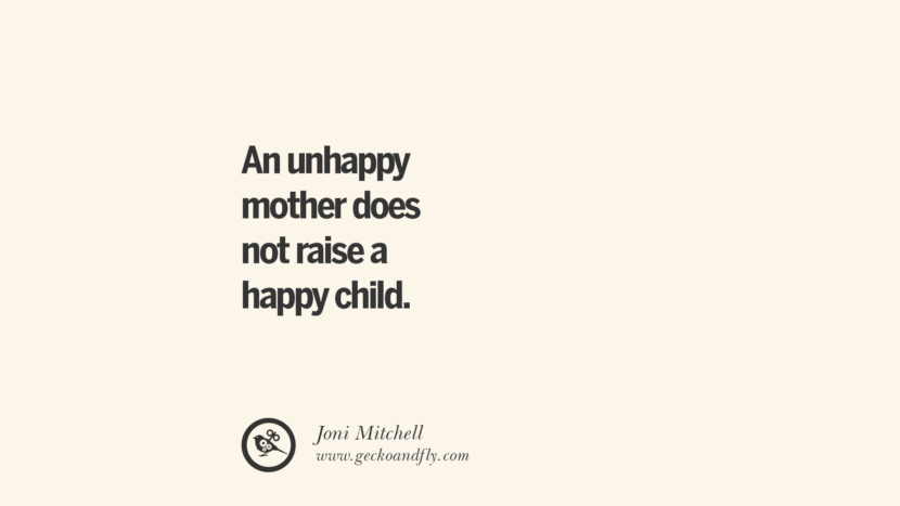 An unhappy mother does not raise a happy child. - Joni Mitchell Essential Parenting Advises On Being A Good Father Or Mother