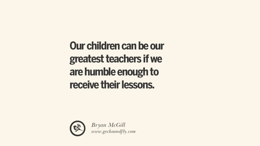 Our children can be our greatest teachers if we are humble enough to receive their lessons. - Bryan McGill Essential Parenting Advises On Being A Good Father Or Mother