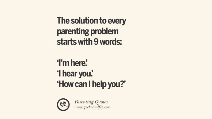 The solution to every parenting problem starts with 9 words: 'I'm here.' 'I hear you.' and 'How can I help you?' Essential Parenting Advises On Being A Good Father Or Mother