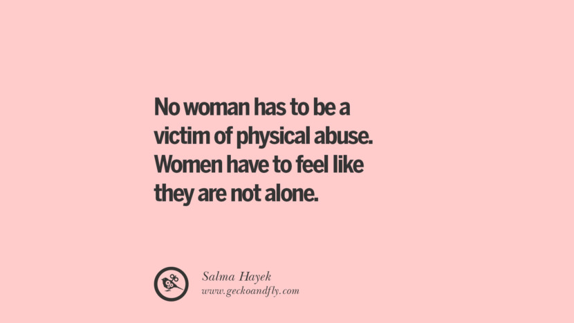 No woman has to be a victim of physical abuse. Women have to feel like they are not alone. - Salma Hayek Quotes On Sexual Harassment
