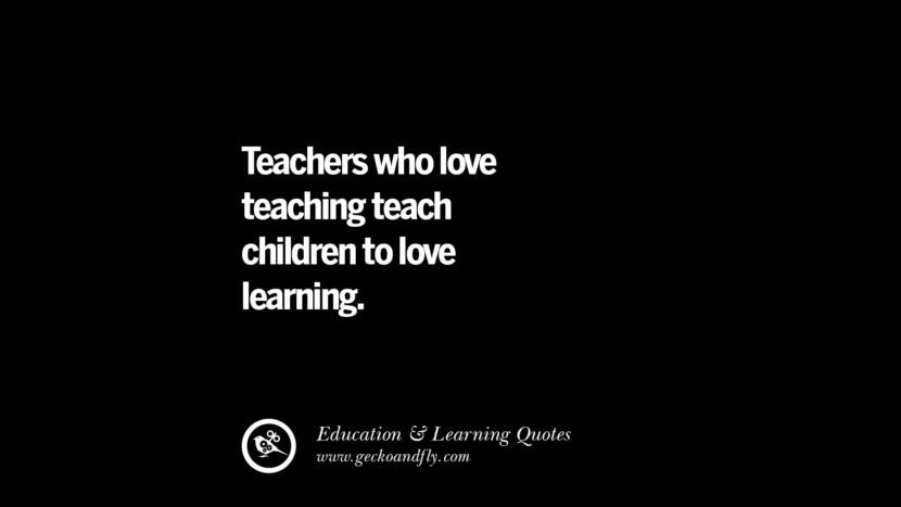 Teachers who loves teaching teach children to love learning.