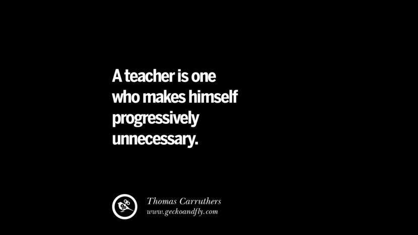 A teacher is one who makes himself progressively unnecessary. - Thomas Carruthers Quotes On Teaching Better And Make Learning More Effective