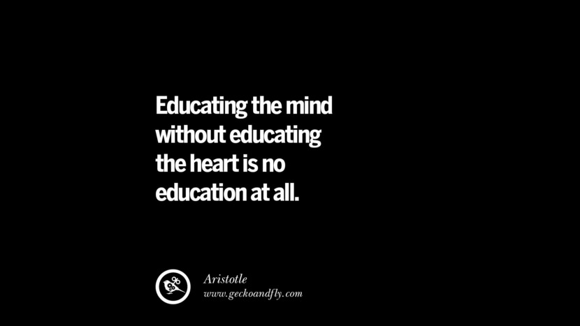 Educating the mind without educating the heart is no education at all. - Aristotle Quotes On Teaching Better And Make Learning More Effective