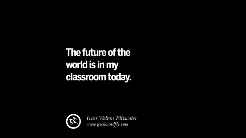 The future of the world is in my classroom today. - Ivan Welton Fitzwater