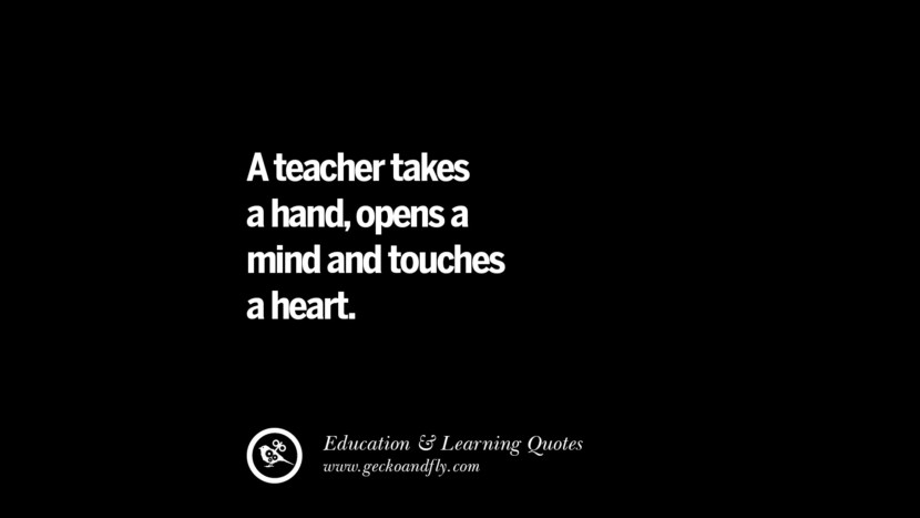 A teacher takes a hand, opens a mind and touches a heart. Quotes On Teaching Better And Make Learning More Effective