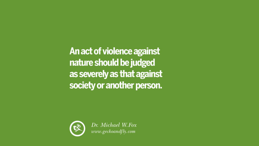 An act of violence against nature should be judged as severely as that against society or another person. – Dr. Michael W.Fox