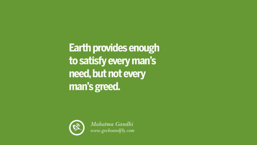 Earth provides enough to satisfy every man's need, but not every man's greed. – Mahatma Gandhi Sustainability Quotes On Recycling, Energy, Ecology, And Biodiversity