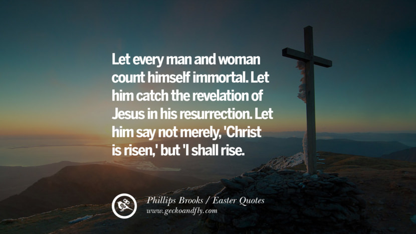 Let every man and woman count himself immortal. Let him catch the revelation of Jesus in his resurrection. Let him say not merely, 'Christ is risen,' but 'I shall rise. - Phillips Brooks Easter Quotes