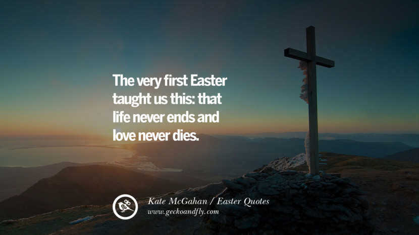The very first Easter taught us this: that life never ends and love never dies. - Kate McGahan Easter Quotes