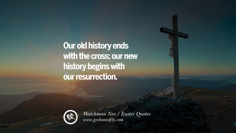 Our old history ends with the cross; our new history begins with our resurrection. - Watchman Nee Easter Quotes