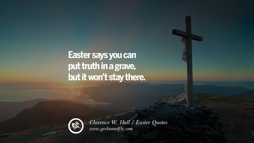 Easter says you can put truth in a grave, but it won't stay there. - Clarence W. Hall
