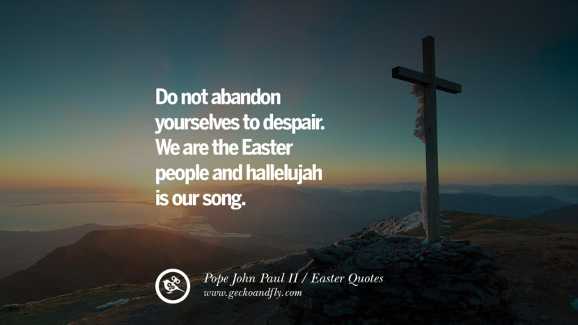 Do not abandon yourselves to despair. We are the Easter people and hallelujah is our song. - Pope John Paul II