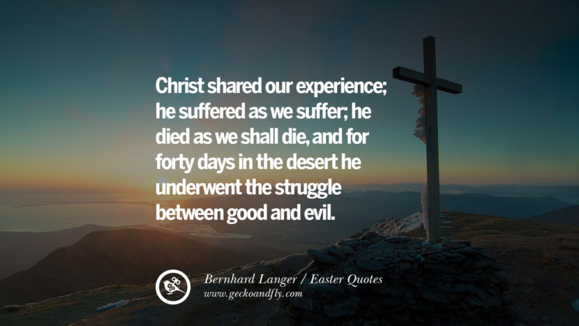 Christ shared our experience; he suffered as we suffer; he died as we shall die, and for forty days in the desert he underwent the struggle between good and evil. - Bernhard Langer