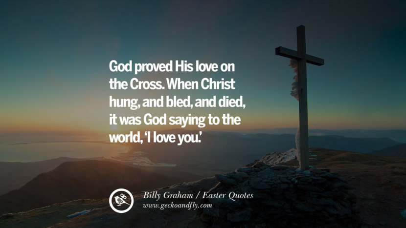 God proved His love on the Cross. When Christ hung, and bled, and died, it was Hod saying to the world, 'I love you.' - Billy Graham
