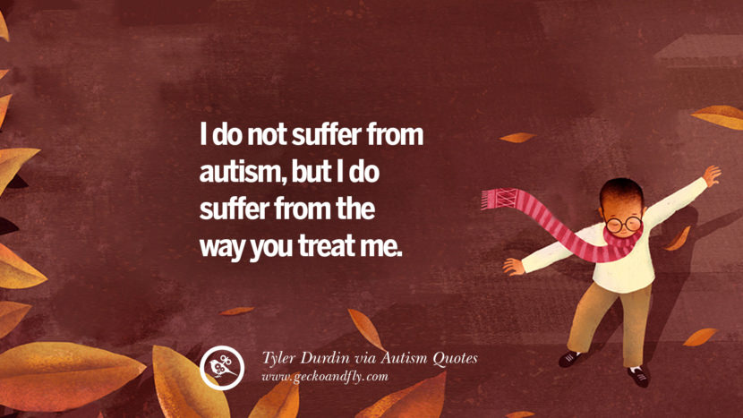 I do not suffer from autism, but I do suffer from the way you treat me. - Tyler Durdin