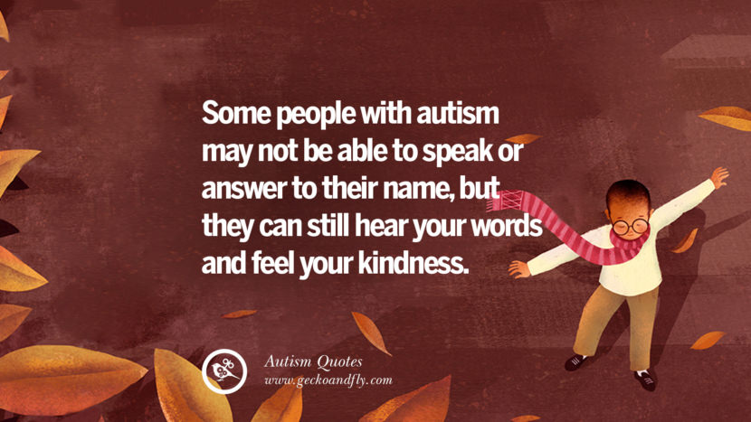 Some people with autism may not be able to speak or answer to their name, but they can still hear your words and feel your kindness.