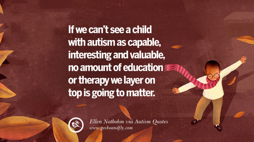If we can't see a child with autism as capable, interesting and valuable, no amount of education or therapy we layer on top is going to matter. - Ellen Notbohm