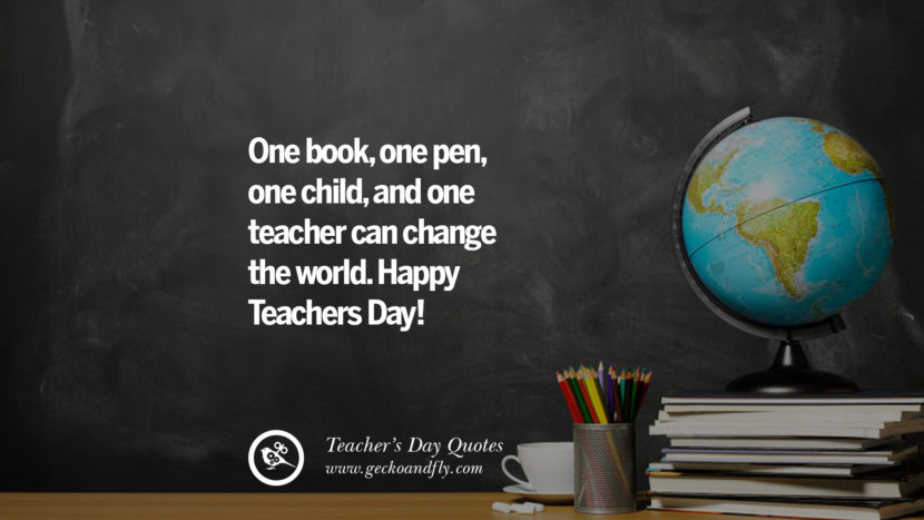 One book, one pen, one child, and one teacher can change the world. Happy Teachers Day! Happy Teachers' Day Quotes & Card Messages