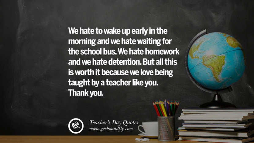 We hate to wake up early in the morning and we hate waiting for the school bus. We hate homework and we hate detention. But all this is worth it because we love being taught by a teacher like you. Thank you. Happy Teachers' Day Quotes & Card Messages