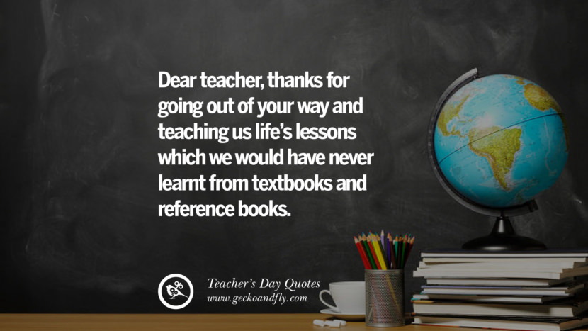 Dear teacher, thanks for going out of your way and teaching us life's lessons which we would have never learnt from textbooks and reference books. Happy Teachers' Day Quotes & Card Messages